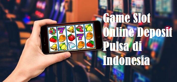 Game Slot Online Deposit Pulsa di Indonesia
